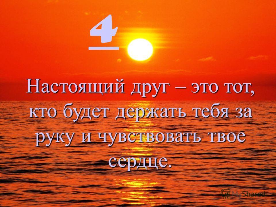 4 Настоящий друг – это тот, кто будет держать тебя за руку и чувствовать твое сердце.