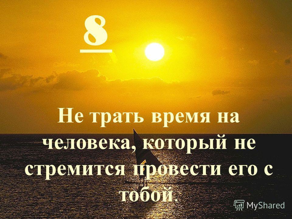 8 Не трать время на человека, который не стремится провести его с тобой.
