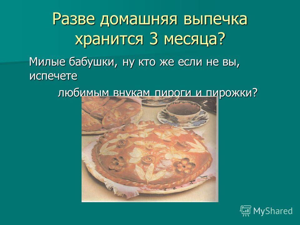 Разве домашняя выпечка хранится 3 месяца? Милые бабушки, ну кто же если не вы, испечете Милые бабушки, ну кто же если не вы, испечете любимым внукам пироги и пирожки? любимым внукам пироги и пирожки?