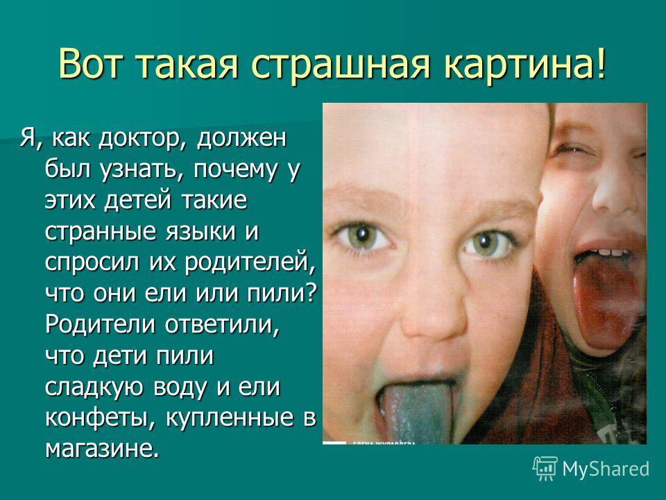 Вот такая страшная картина! Я, как доктор, должен был узнать, почему у этих детей такие странные языки и спросил их родителей, что они ели или пили? Родители ответили, что дети пили сладкую воду и ели конфеты, купленные в магазине.