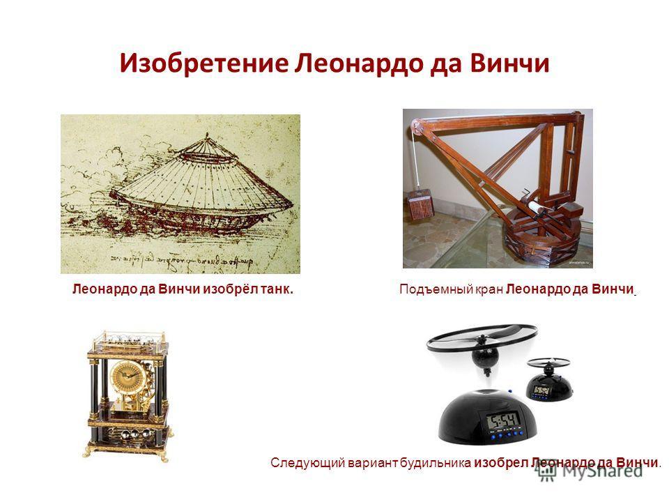 Изобретение Леонардо да Винчи Леонардо да Винчи изобрёл танк.Подъемный кран Леонардо да Винчи Следующий вариант будильника изобрел Леонардо да Винчи.
