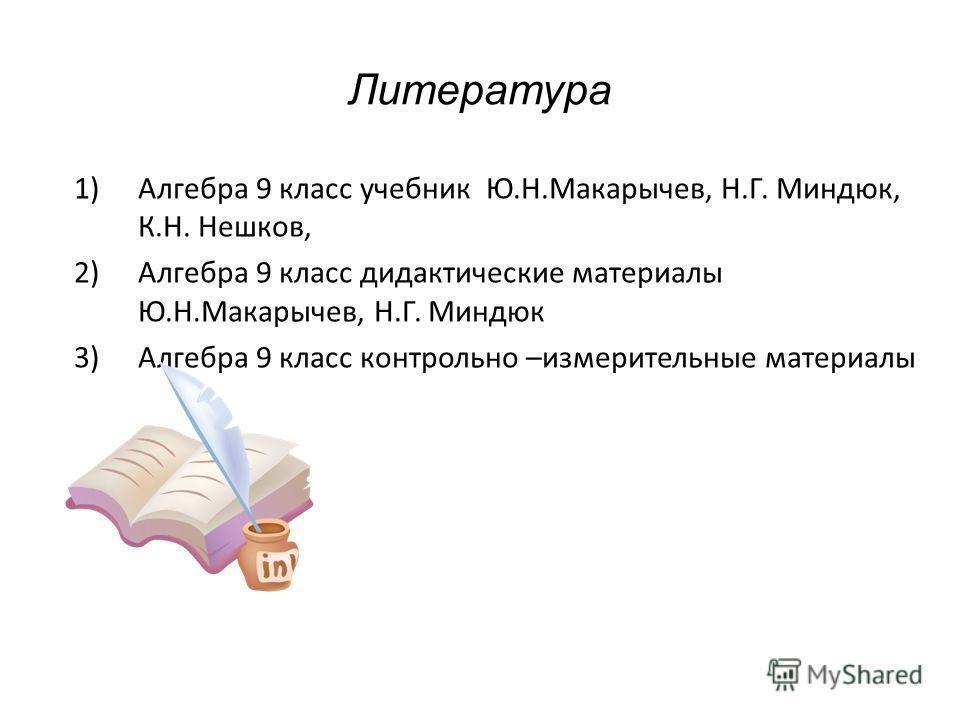 Литература 1)Алгебра 9 класс учебник Ю.Н.Макарычев, Н.Г. Миндюк, К.Н. Нешков, 2)Алгебра 9 класс дидактические материалы Ю.Н.Макарычев, Н.Г. Миндюк 3)Алгебра 9 класс контрольно –измерительные материалы