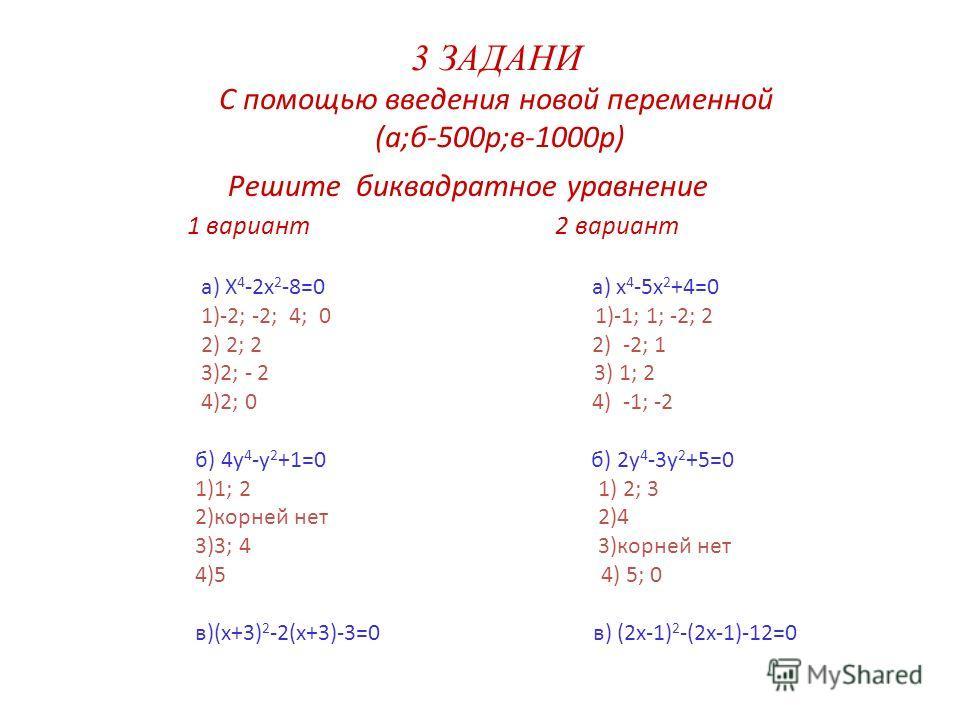 3 ЗАДАНИ С помощью введения новой переменной (а;б-500р;в-1000р) Решите биквадратное уравнение 1 вариант 2 вариант а) X 4 -2x 2 -8=0 а) x 4 -5x 2 +4=0 1)-2; -2; 4; 0 1)-1; 1; -2; 2 2) 2; 2 2) -2; 1 3)2; - 2 3) 1; 2 4)2; 0 4) -1; -2 б) 4y 4 -y 2 +1=0 б