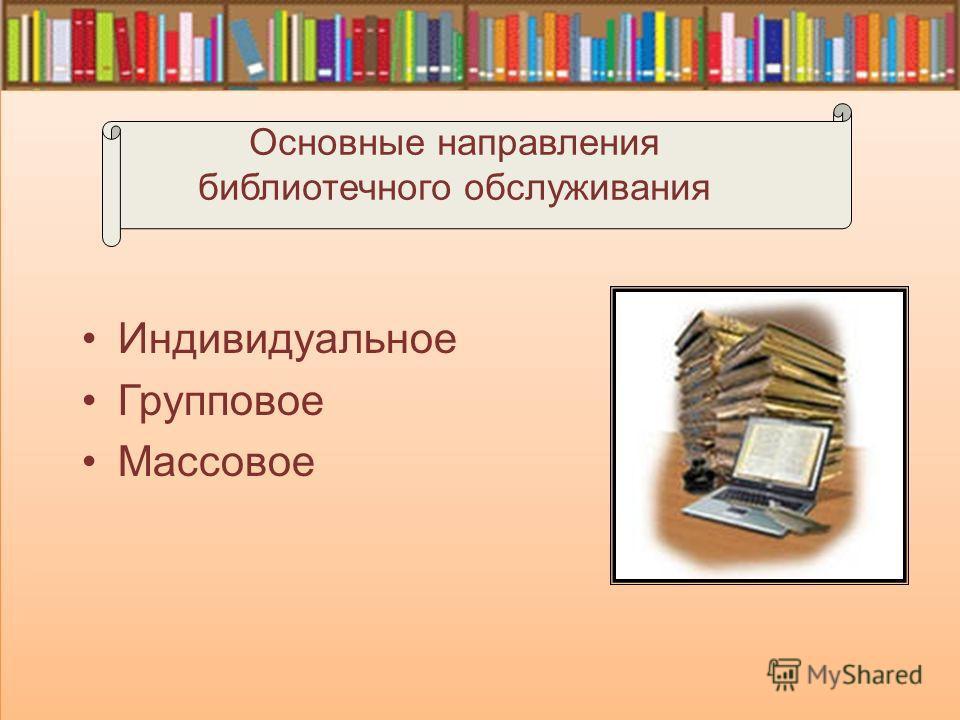 Индивидуальное Групповое Массовое Основные направления библиотечного обслуживания