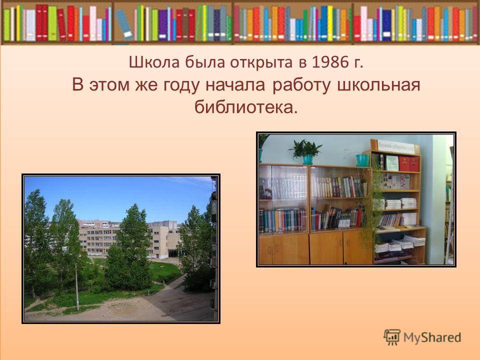 Школа была открыта в 1986 г. В этом же году начала работу школьная библиотека.