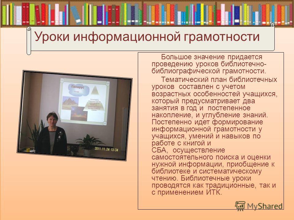 Уроки информационной грамотности Большое значение придается проведению уроков библиотечно- библиографической грамотности. Тематический план библиотечных уроков составлен с учетом возрастных особенностей учащихся, который предусматривает два занятия в