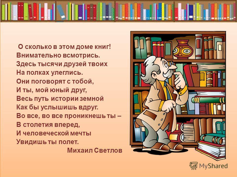 О сколько в этом доме книг! Внимательно всмотрись. Здесь тысячи друзей твоих На полках улеглись. Они поговорят с тобой, И ты, мой юный друг, Весь путь истории земной Как бы услышишь вдруг. Во все, во все проникнешь ты – В столетия вперед, И человечес
