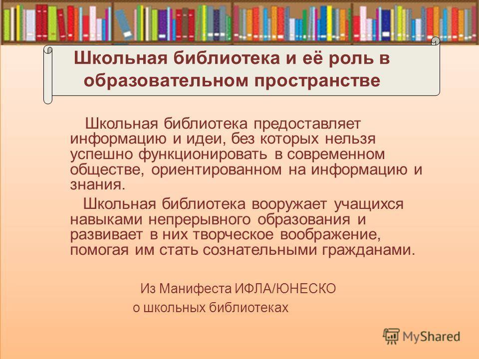Школьная библиотека и её роль в образовательном пространстве Школьная библиотека предоставляет информацию и идеи, без которых нельзя успешно функционировать в современном обществе, ориентированном на информацию и знания. Школьная библиотека вооружает