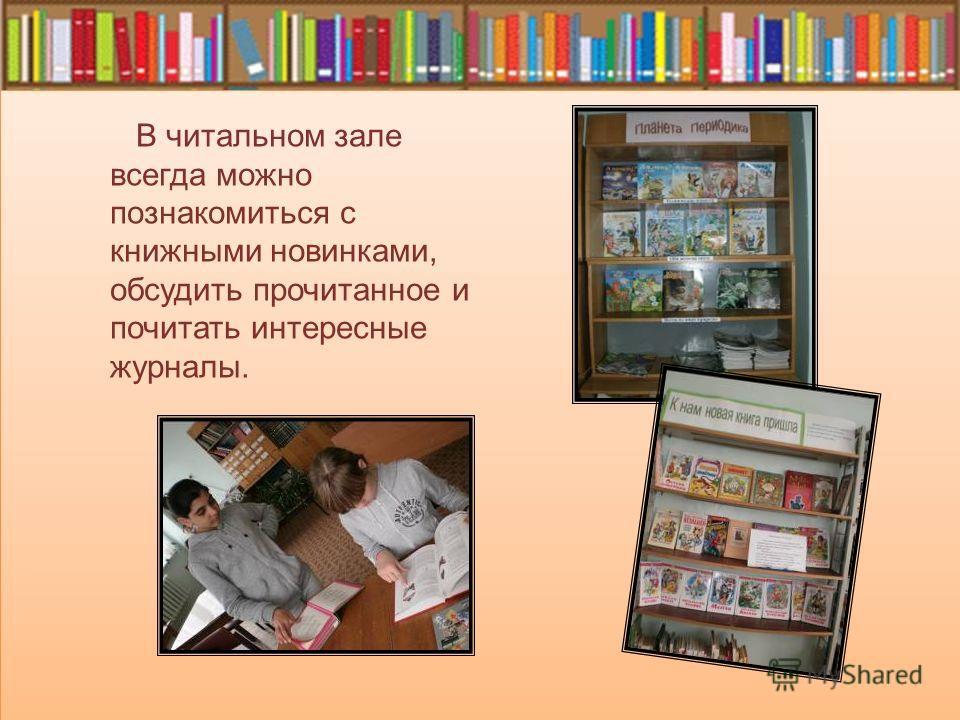 В читальном зале всегда можно познакомиться с книжными новинками, обсудить прочитанное и почитать интересные журналы.
