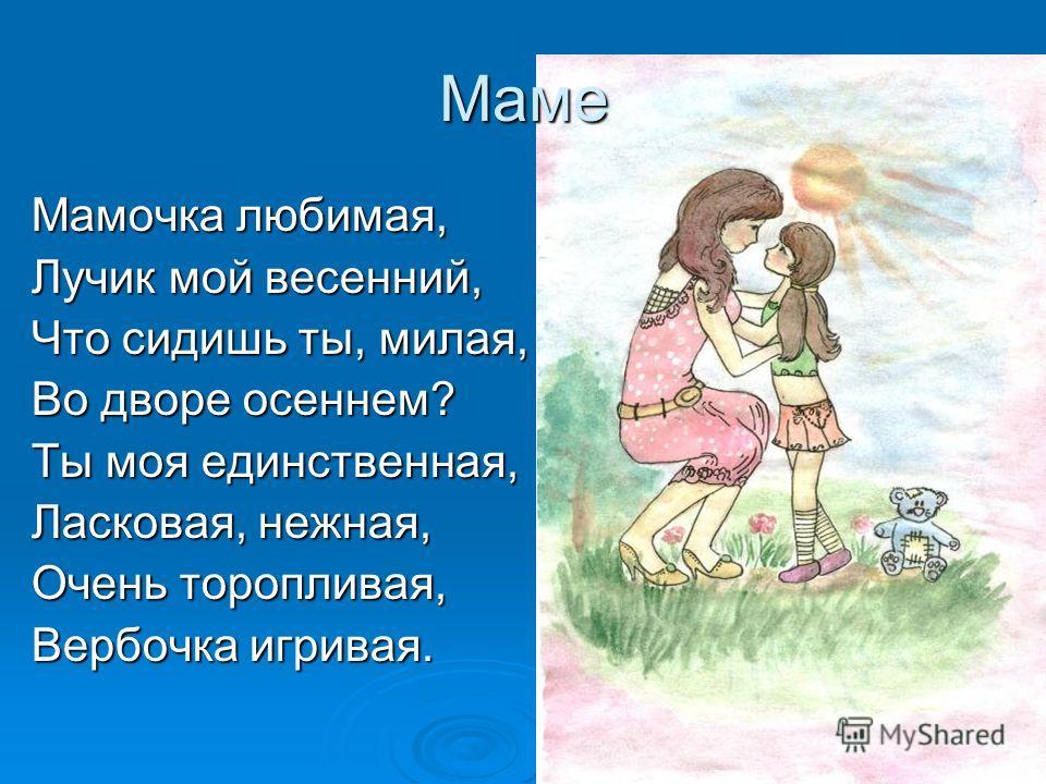 Маме Мамочка любимая, Лучик мой весенний, Что сидишь ты, милая, Во дворе осеннем? Ты моя единственная, Ласковая, нежная, Очень торопливая, Вербочка игривая.