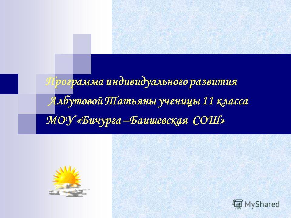 Программа индивидуального развития Албутовой Татьяны ученицы 11 класса МОУ «Бичурга –Баишевская СОШ»