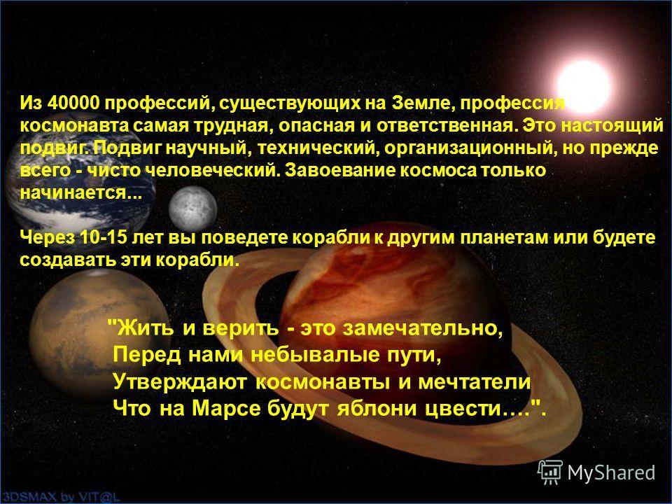 Из 40000 профессий, существующих на Земле, профессия космонавта самая трудная, опасная и ответственная. Это настоящий подвиг. Подвиг научный, технический, организационный, но прежде всего - чисто человеческий. Завоевание космоса только начинается...