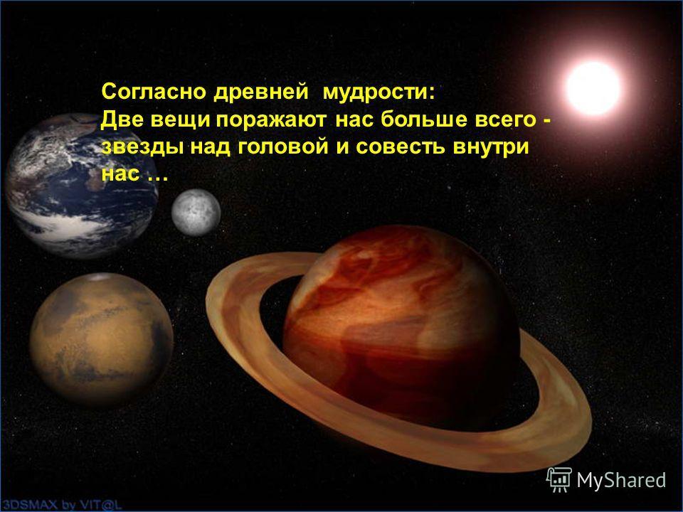 Согласно древней мудрости: Две вещи поражают нас больше всего - звезды над головой и совесть внутри нас …