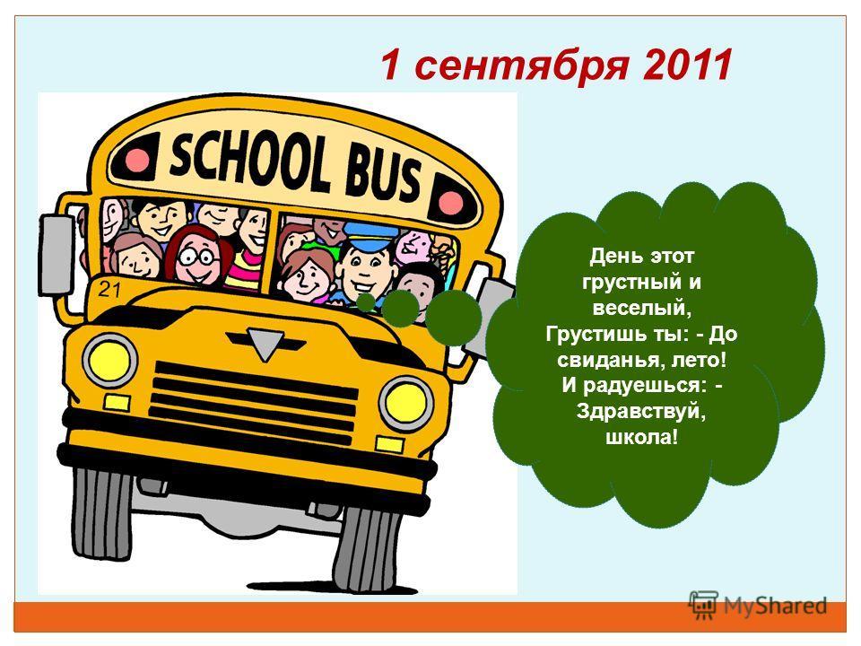 1 сентября 2011 День этот грустный и веселый, Грустишь ты: - До свиданья, лето! И радуешься: - Здравствуй, школа!