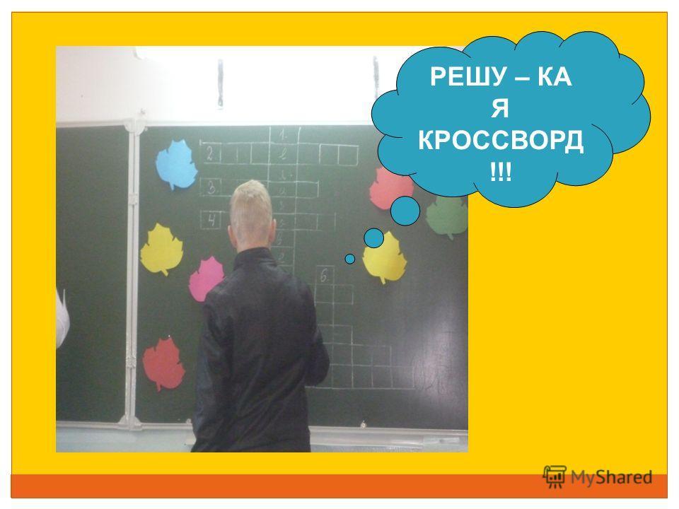 РЕШУ – КА Я КРОССВОРД !!!
