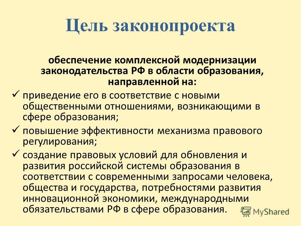 Цель законопроекта обеспечение комплексной модернизации законодательства РФ в области образования, направленной на: приведение его в соответствие с новыми общественными отношениями, возникающими в сфере образования; повышение эффективности механизма