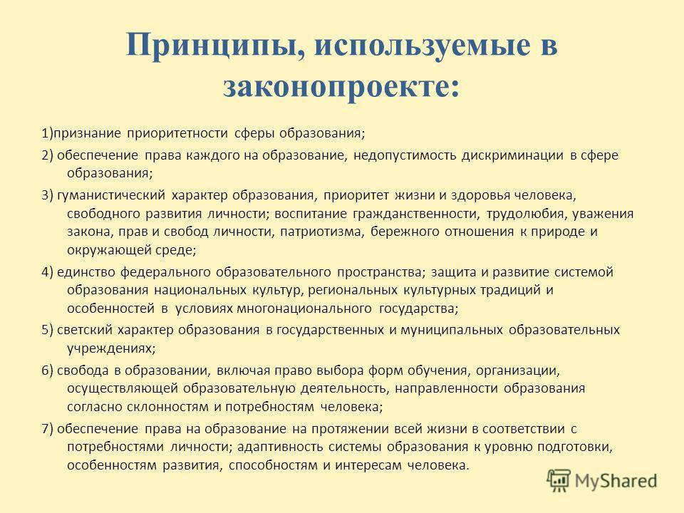 Принципы, используемые в законопроекте: 1)признание приоритетности сферы образования; 2) обеспечение права каждого на образование, недопустимость дискриминации в сфере образования; 3) гуманистический характер образования, приоритет жизни и здоровья ч