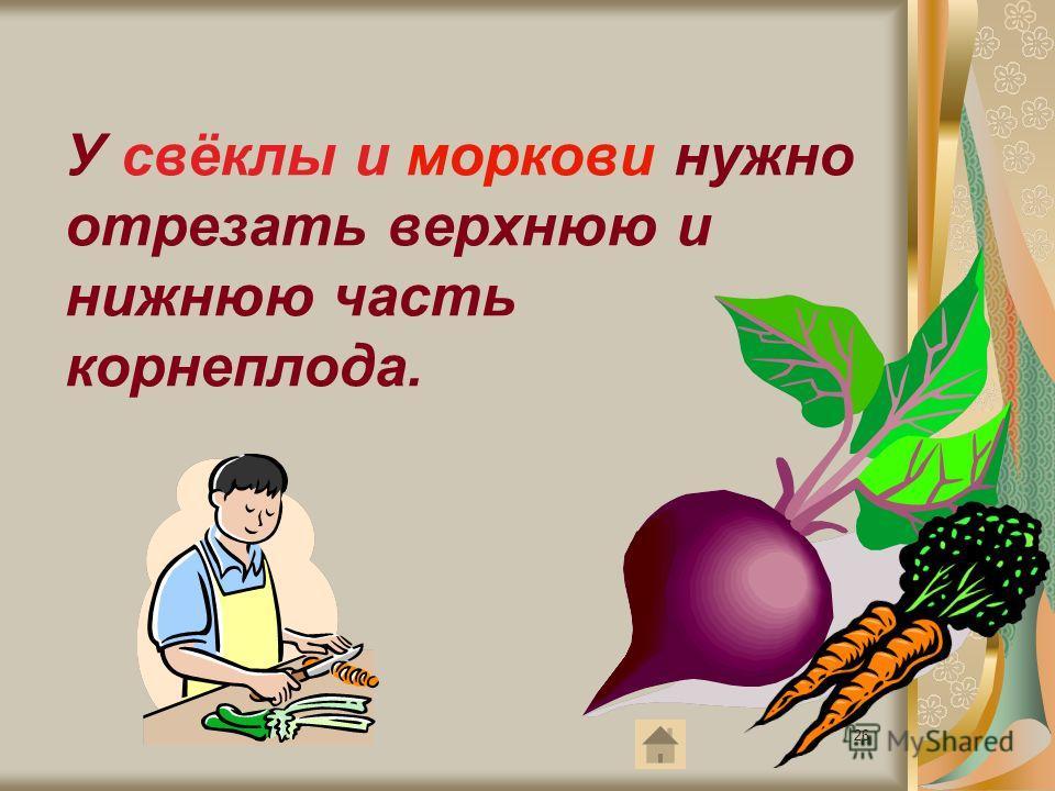 26 У свёклы и моркови нужно отрезать верхнюю и нижнюю часть корнеплода.