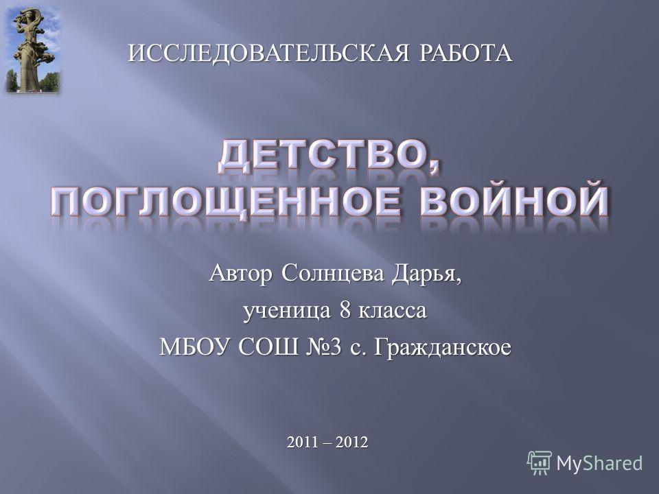 Автор Солнцева Дарья, ученица 8 класса МБОУ СОШ 3 с. Гражданское 2011 – 2012 ИССЛЕДОВАТЕЛЬСКАЯ РАБОТА