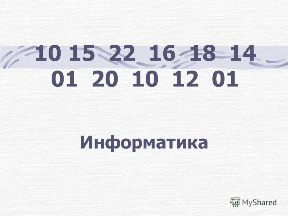 10 15 22 16 18 14 01 20 10 12 01 Информатика