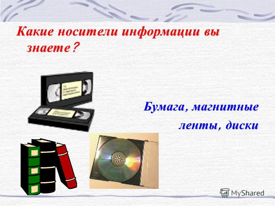 Какие носители информации вы знаете? Бумага, магнитные ленты, диски