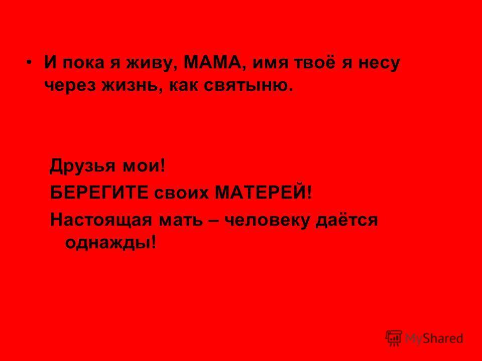 И пока я живу, МАМА, имя твоё я несу через жизнь, как святыню. Друзья мои! БЕРЕГИТЕ своих МАТЕРЕЙ! Настоящая мать – человеку даётся однажды!