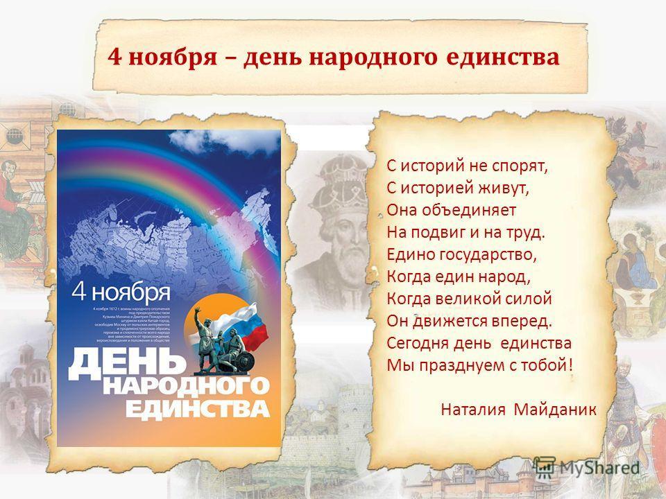 4 ноября – день народного единства С историй не спорят, С историей живут, Она объединяет На подвиг и на труд. Едино государство, Когда един народ, Когда великой силой Он движется вперед. Сегодня день единства Мы празднуем с тобой! Наталия Майданик