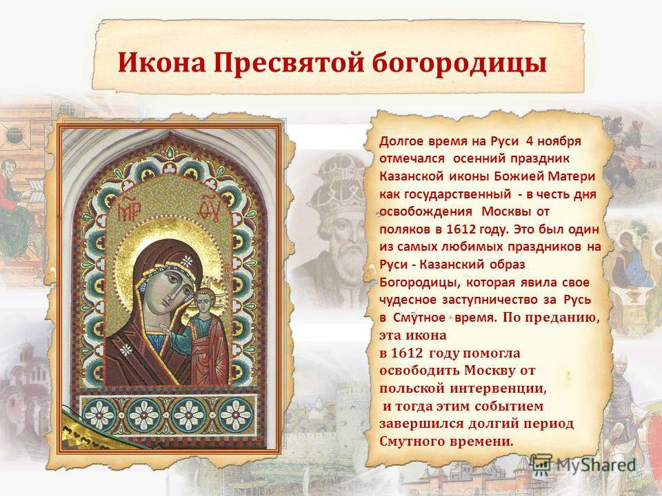 Икона Пресвятой богородицы Долгое время на Руси 4 ноября отмечался осенний праздник Казанской иконы Божией Матери как государственный - в честь дня освобождения Москвы от поляков в 1612 году. Это был один из самых любимых праздников на Руси - Казанск