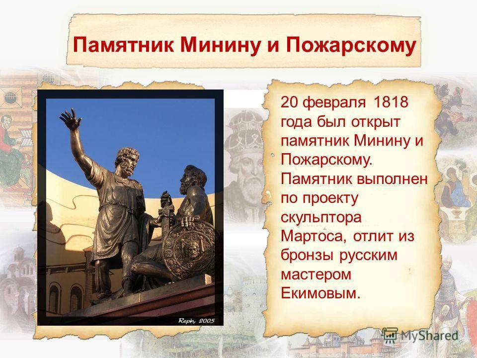 Памятник Минину и Пожарскому 20 февраля 1818 года был открыт памятник Минину и Пожарскому. Памятник выполнен по проекту скульптора Мартоса, отлит из бронзы русским мастером Екимовым.