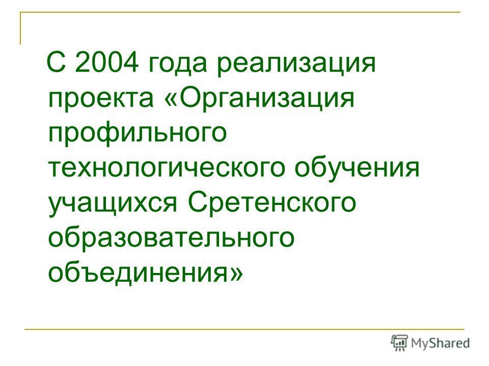 С 2004 года реализация проекта «Организация профильного технологического обучения учащихся Сретенского образовательного объединения»
