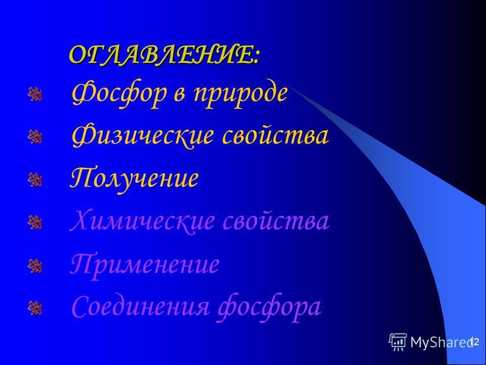 12 ОГЛАВЛЕНИЕ: ОГЛАВЛЕНИЕ: Фосфор в природе Физические свойства Получение Химические свойства Применение Соединения фосфора