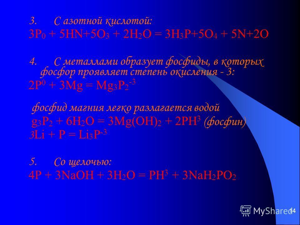 14 3. С азотной кислотой: 3P 0 + 5HN+5O 3 + 2H 2 O = 3H 3 P+5O 4 + 5N+2O  4. С металлами образует фосфиды, в которых фосфор проявляет степень окисления - 3: 2P 0 + 3Mg = Mg 3 P 2 -3 фосфид магния легко разлагается водой g 3 P 2 + 6H 2 O = 3Mg(OH) 2