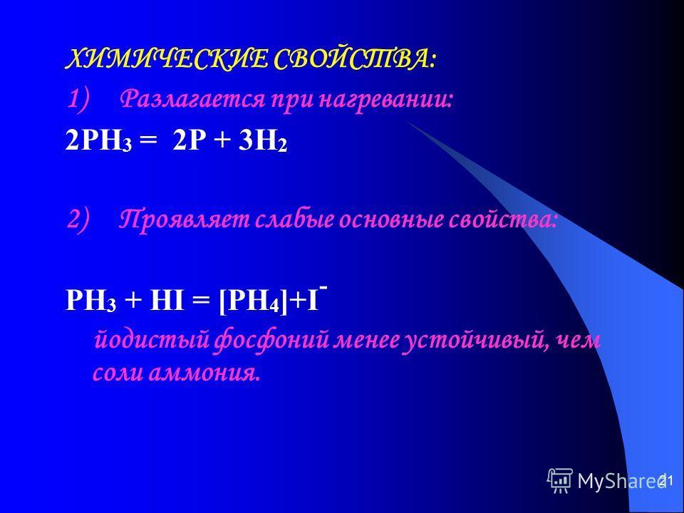 21 ХИМИЧЕСКИЕ СВОЙСТВА: 1) Разлагается при нагревании: 2PH 3 = 2P + 3H 2 2) Проявляет слабые основные свойства: PH 3 + HI = [PH 4 ]+I - йодистый фосфоний менее устойчивый, чем соли аммония.