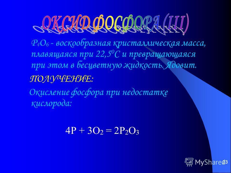 23 Р 4 О 6 - воскообразная кристаллическая масса, плавящаяся при 22,5 0 С и превращающаяся при этом в бесцветную жидкость. Ядовит. ПОЛУЧЕНИЕ: Окисление фосфора при недостатке кислорода: 4P + 3O 2 = 2P 2 O 3