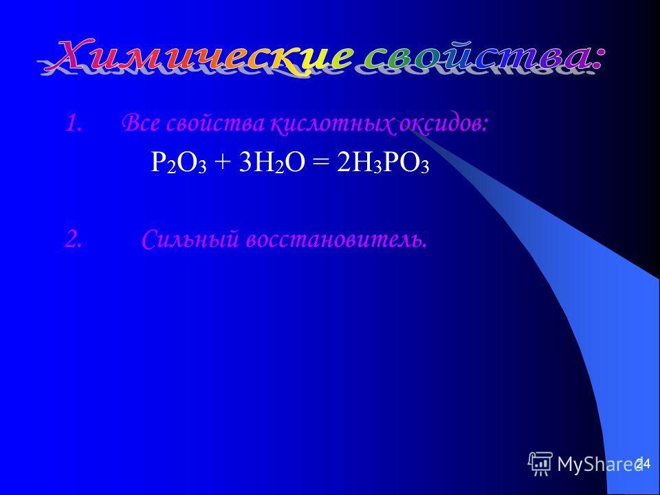 24 1. Все свойства кислотных оксидов: P 2 O 3 + 3H 2 O = 2H 3 PO 3 2. Сильный восстановитель.