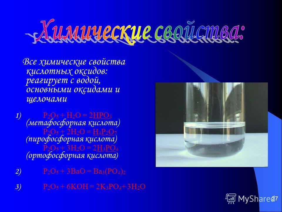 27 Все химические свойства кислотных оксидов: реагирует с водой, основными оксидами и щелочами 1) P 2 O 5 + H 2 O = 2HPO 3 (метафосфорная кислота) P 2 O 5 + 2H 2 O = H 4 P 2 O 7 ( пирофосфорная кислота) P 2 O 5 + 3H 2 O = 2H 3 PO 4 (ортофосфорная кис