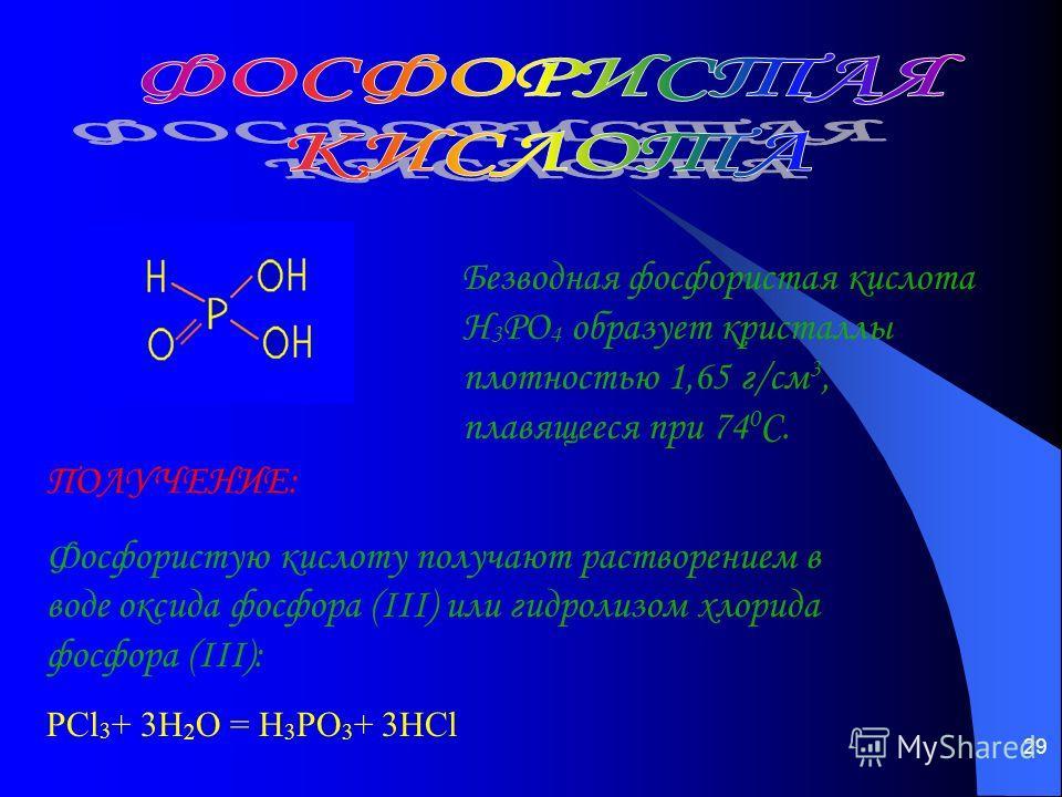 29 Безводная фосфористая кислота Н 3 РО 4 образует кристаллы плотностью 1,65 г/см 3, плавящееся при 74 0 С. ПОЛУЧЕНИЕ: Фосфористую кислоту получают растворением в воде оксида фосфора (III) или гидролизом хлорида фосфора (III): PCl 3 + 3H 2 O = H 3 PO