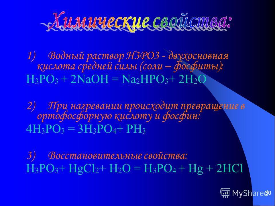30 1) Водный раствор H3PO3 - двухосновная кислота средней силы (соли – фосфиты): H 3 PO 3 + 2NaOH = Na 2 HPO 3 + 2H 2 O 2) При нагревании происходит превращение в ортофосфорную кислоту и фосфин: 4H 3 PO 3 = 3H 3 PO 4 + PH 3 3) Восстановительные свойс