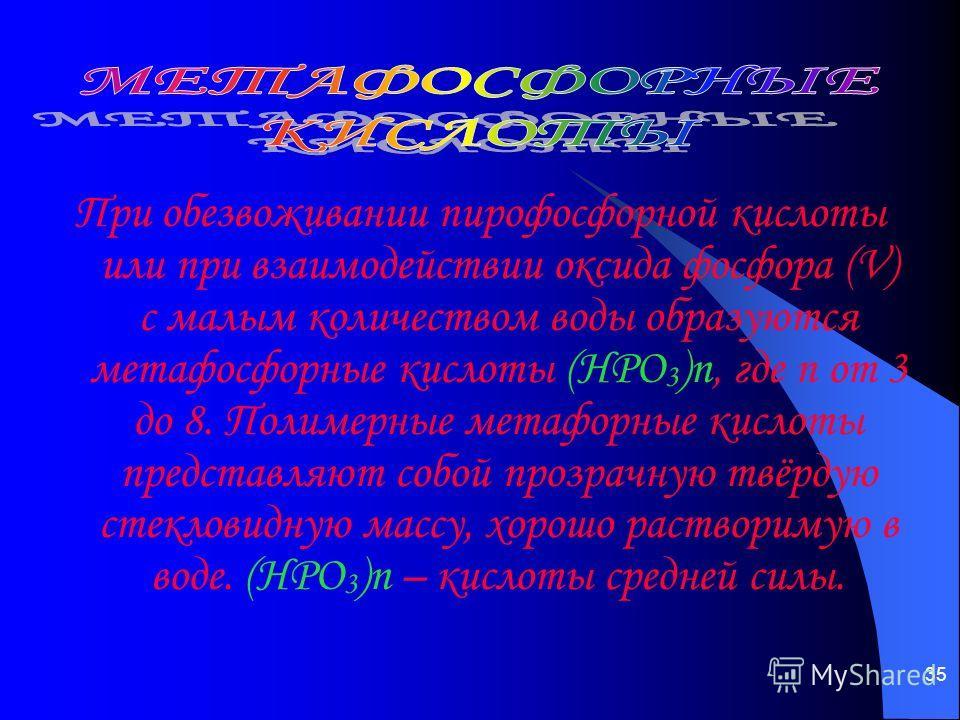35 При обезвоживании пирофосфорной кислоты или при взаимодействии оксида фосфора (V) с малым количеством воды образуются метафосфорные кислоты (НРО 3 )n, где n от 3 до 8. Полимерные метафорные кислоты представляют собой прозрачную твёрдую стекловидну