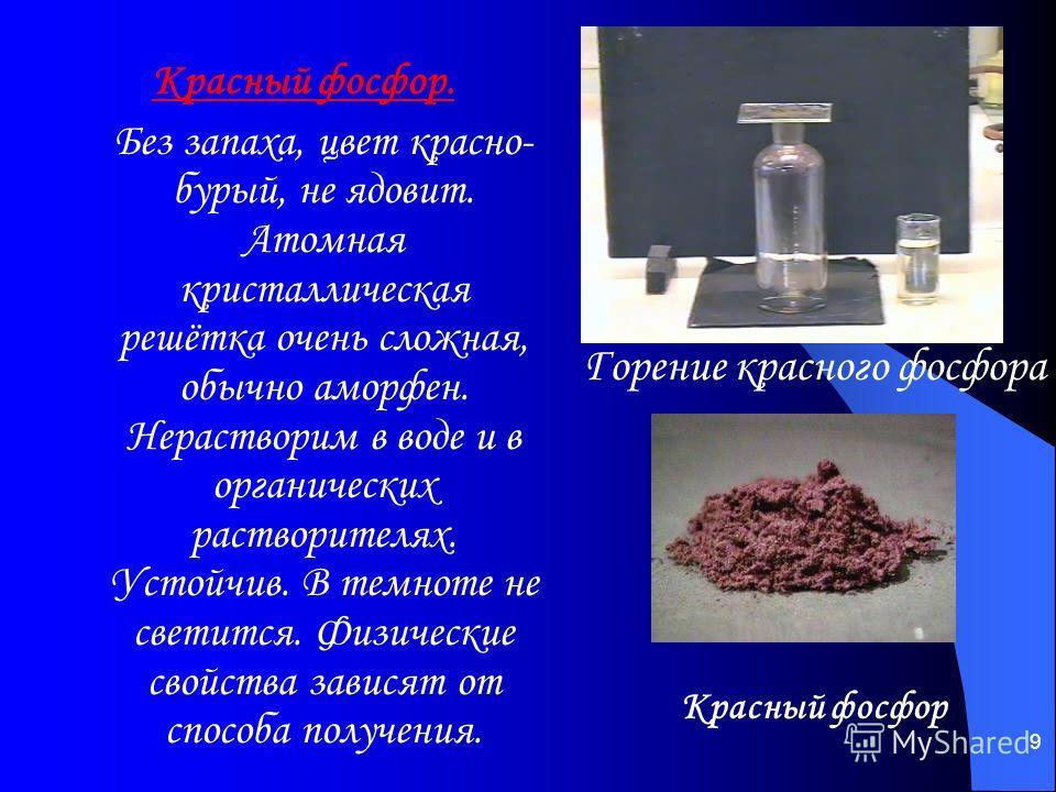 9 Красный фосфор. Без запаха, цвет красно- бурый, не ядовит. Атомная кристаллическая решётка очень сложная, обычно аморфен. Нерастворим в воде и в органических растворителях. Устойчив. В темноте не светится. Физические свойства зависят от способа пол