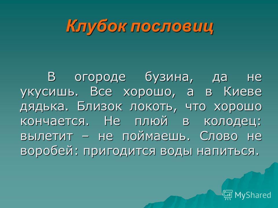 Клубок пословиц В огороде бузина, да не укусишь. Все хорошо, а в Киеве дядька. Близок локоть, что хорошо кончается. Не плюй в колодец: вылетит – не поймаешь. Слово не воробей: пригодится воды напиться.