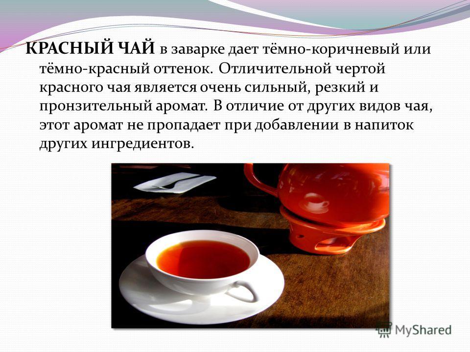 КРАСНЫЙ ЧАЙ в заварке дает тёмно-коричневый или тёмно-красный оттенок. Отличительной чертой красного чая является очень сильный, резкий и пронзительный аромат. В отличие от других видов чая, этот аромат не пропадает при добавлении в напиток других ин
