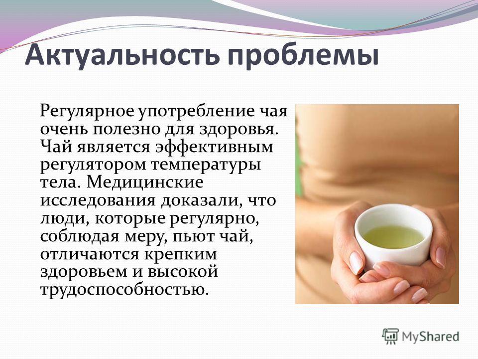 Актуальность проблемы Регулярное употребление чая очень полезно для здоровья. Чай является эффективным регулятором температуры тела. Медицинские исследования доказали, что люди, которые регулярно, соблюдая меру, пьют чай, отличаются крепким здоровьем