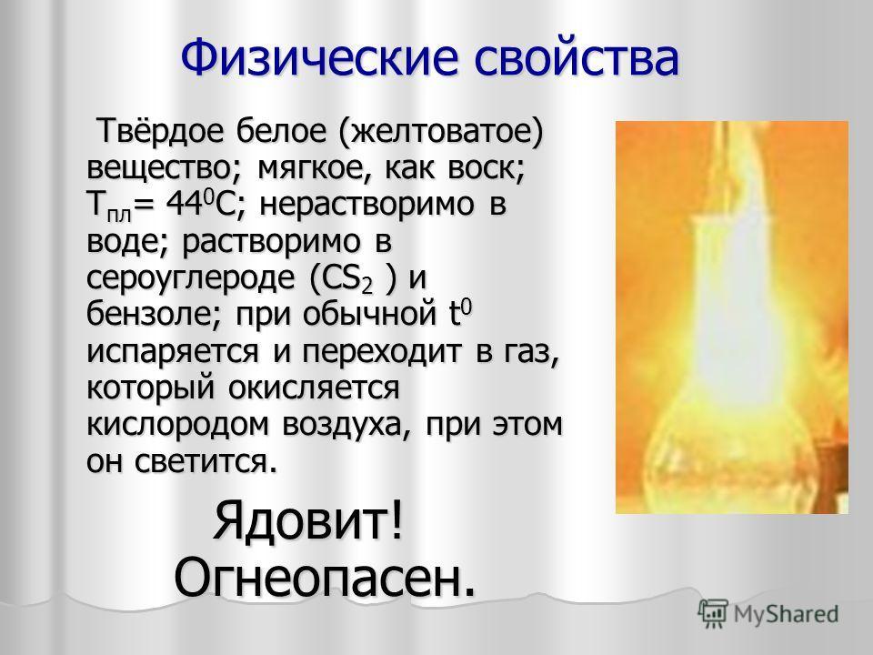 Физические свойства Твёрдое белое (желтоватое) вещество; мягкое, как воск; T пл = 44 0 С; нерастворимо в воде; растворимо в сероуглероде (CS 2 ) и бензоле; при обычной t 0 испаряется и переходит в газ, который окисляется кислородом воздуха, при этом