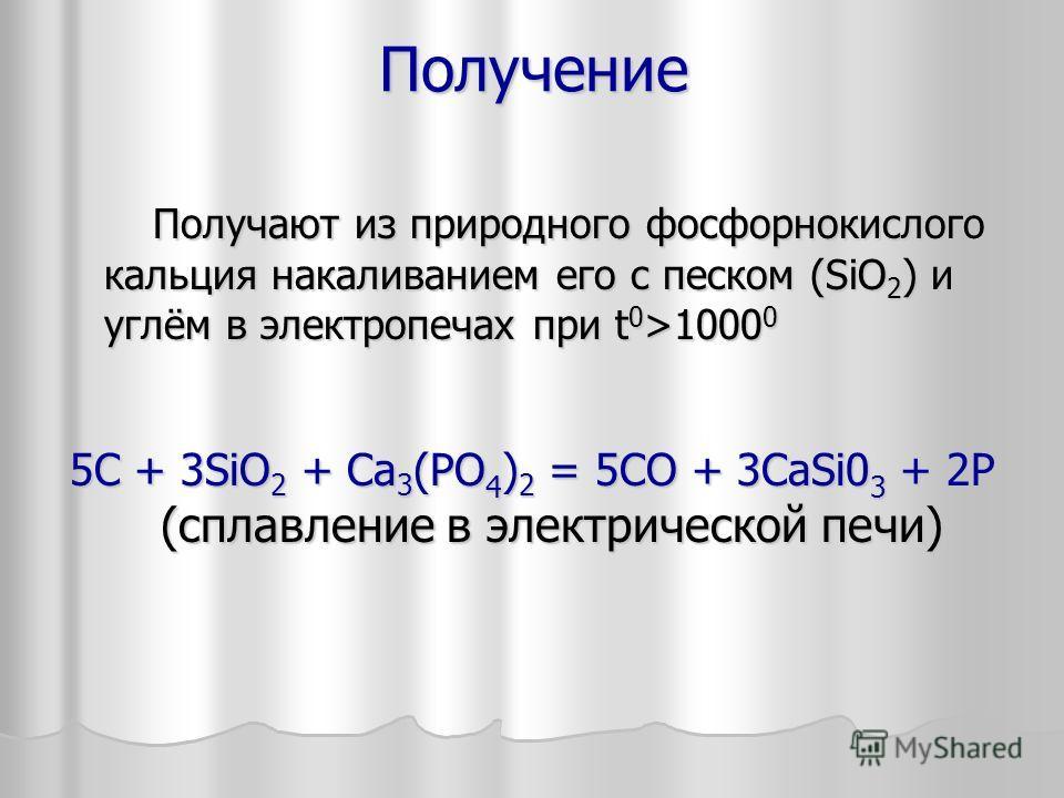 Получение Получают из природного фосфорнокислого кальция накаливанием его с песком (SiO 2 ) и углём в электропечах при t 0 >1000 0 Получают из природного фосфорнокислого кальция накаливанием его с песком (SiO 2 ) и углём в электропечах при t 0 >1000