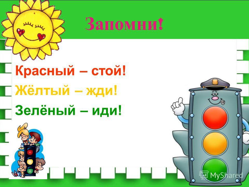 Запомни ! Красный – стой! Жёлтый – жди! Зелёный – иди!