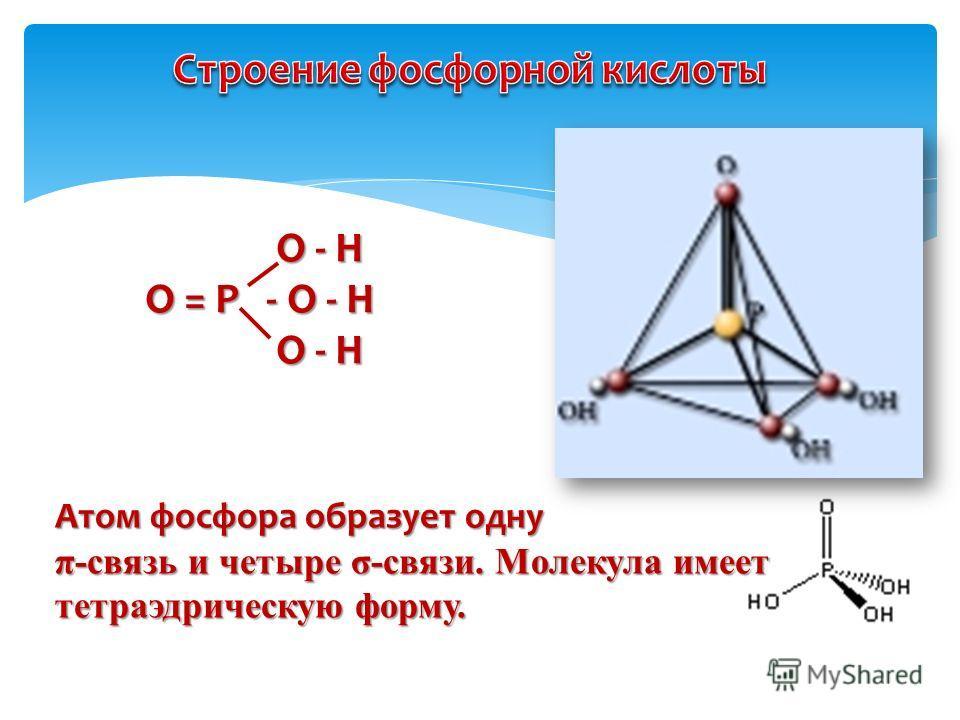 О - Н О - Н О = Р - O - H О = Р - O - H О - Н О - Н Атом фосфора образует одну π-связь и четыре σ-связи. Молекула имеет тетраэдрическую форму.