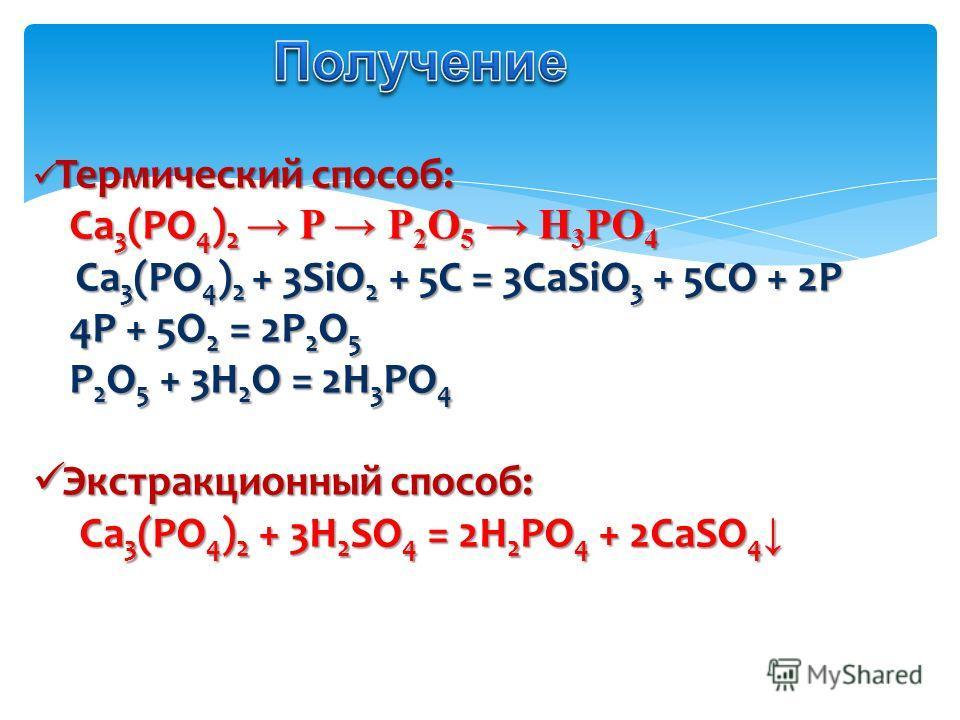 Термический способ: Термический способ: Ca 3 (PO 4 ) 2 P P 2 O 5 H 3 PO 4 Ca 3 (PO 4 ) 2 P P 2 O 5 H 3 PO 4 Ca 3 (PO 4 ) 2 + 3SiO 2 + 5C = 3CaSiO 3 + 5CO + 2P Ca 3 (PO 4 ) 2 + 3SiO 2 + 5C = 3CaSiO 3 + 5CO + 2P 4P + 5O 2 = 2P 2 O 5 4P + 5O 2 = 2P 2 O