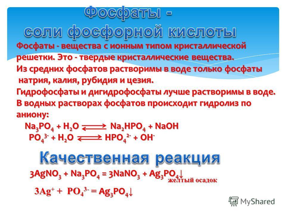 Фосфаты - вещества с ионным типом кристаллической решетки. Это - твердые кристаллические вещества. Из средних фосфатов растворимы в воде только фосфаты натрия, калия, рубидия и цезия. натрия, калия, рубидия и цезия. Гидрофосфаты и дигидрофосфаты лучш