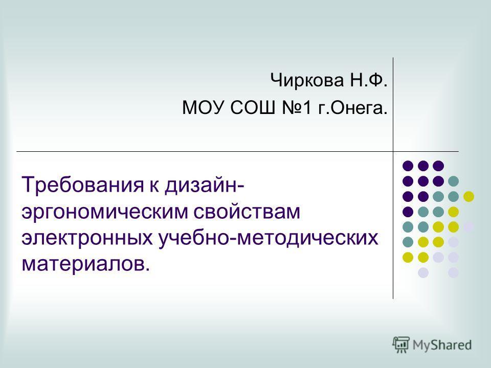 Требования к дизайн- эргономическим свойствам электронных учебно-методических материалов. Чиркова Н.Ф. МОУ СОШ 1 г.Онега.